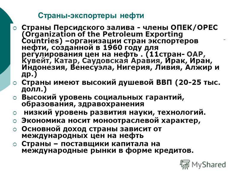 Страны-экспортеры нефти Страны Персидского залива - члены ОПЕК/ОРЕС (Organization of the Petroleum Exporting Countries) –организации стран экспортеров нефти, созданной в 1960 году для регулирования цен на нефть. (11 стран- ОАР, Кувейт, Катар, Саудовс