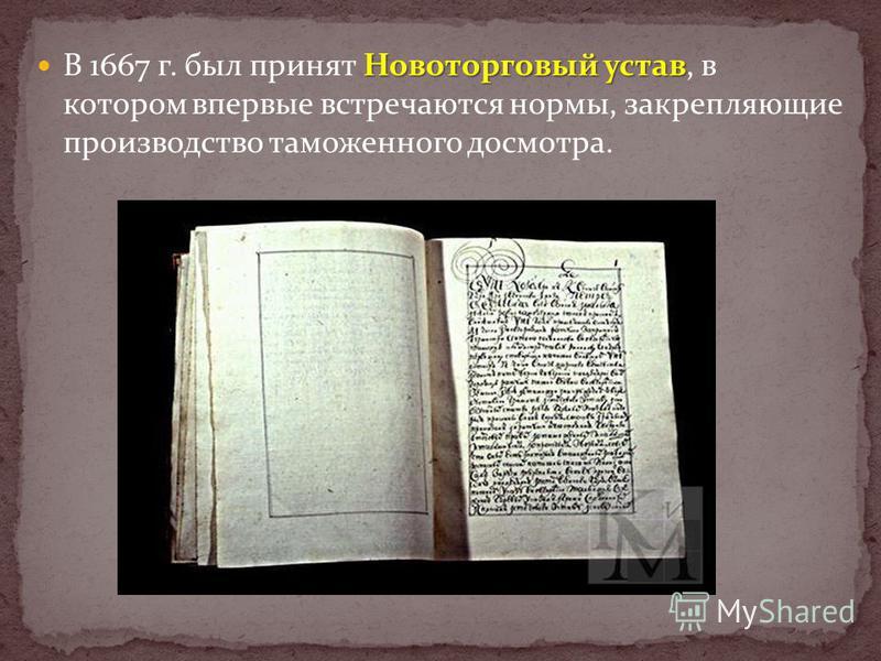 Новоторговый устав В 1667 г. был принят Новоторговый устав, в котором впервые встречаются нормы, закрепляющие производство таможенного досмотра.