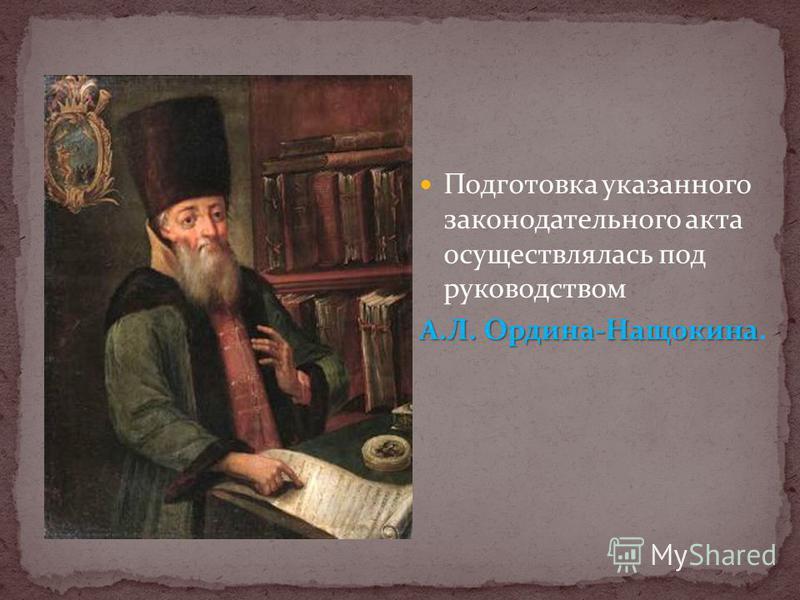 Подготовка указанного законодательного акта осуществлялась под руководством А.Л. Ордина-Нащокина А.Л. Ордина-Нащокина.