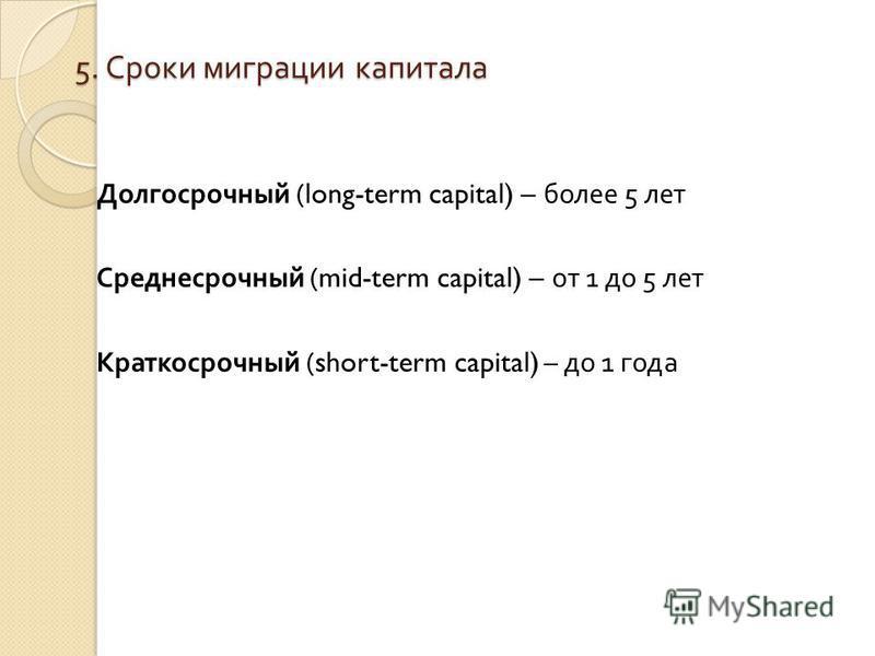 5. Сроки миграции капитала Долгосрочный (long-term capital) – более 5 лет Среднесрочный (mid-term capital) – от 1 до 5 лет Краткосрочный (short-term capital) – до 1 года