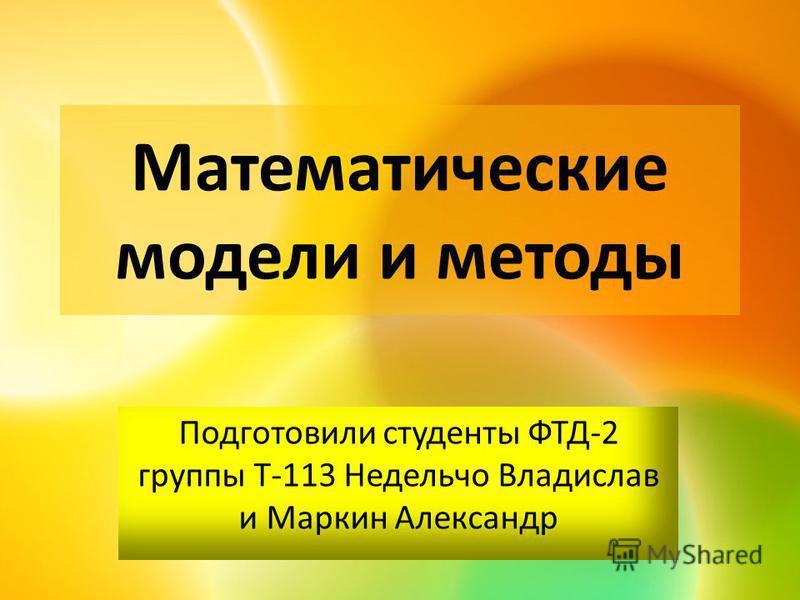 Математические модели и методы Подготовили студенты ФТД-2 группы Т-113 Недельчо Владислав и Маркин Александр