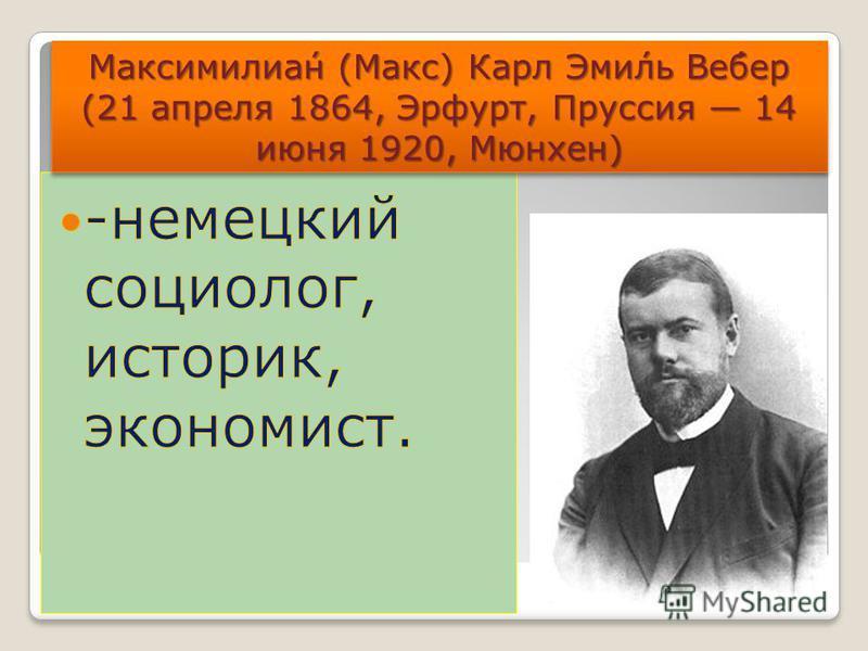 Максимилиа́н (Макс) Карл Эми́ль Ве́бер (21 апреля 1864, Эрфурт, Пруссия 14 июня 1920, Мюнхен)