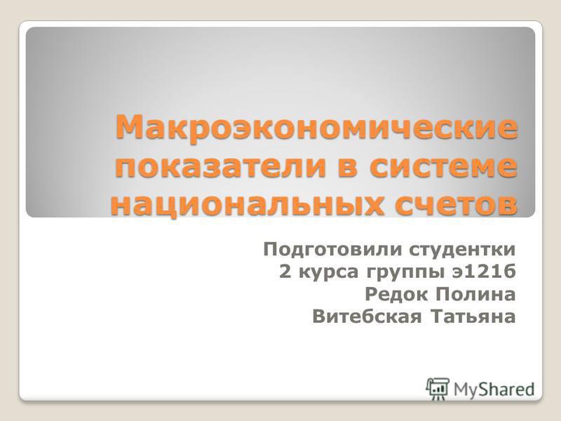 Макроэкономические показатели в системе национальных счетов Подготовили студентки 2 курса группы э 121 б Редок Полина Витебская Татьяна