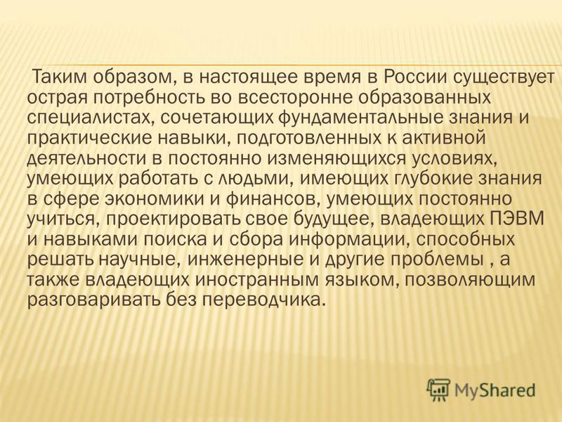 Таким образом, в настоящее время в России существует острая потребность во всесторонне образованных специалистах, сочетающих фундаментальные знания и практические навыки, подготовленных к активной деятельности в постоянно изменяющихся условиях, умеющ