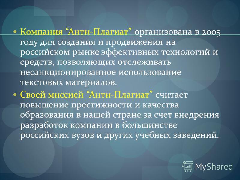 Компания Анти-Плагиат организована в 2005 году для создания и продвижения на российском рынке эффективных технологий и средств, позволяющих отслеживать несанкционированное использование текстовых материалов. Своей миссией Анти-Плагиат считает повышен