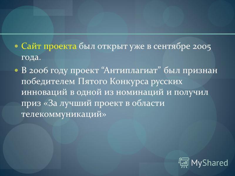 Сайт проекта был открыт уже в сентябре 2005 года. В 2006 году проект Антиплагиат был признан победителем Пятого Конкурса русских инноваций в одной из номинаций и получил приз «За лучший проект в области телекоммуникаций»