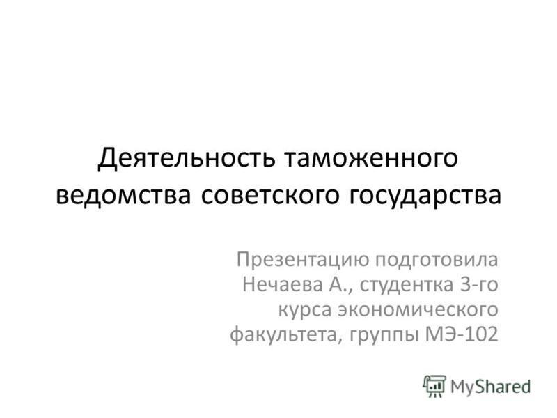 Деятельность таможенного ведомства советского государства Презентацию подготовила Нечаева А., студентка 3-го курса экономического факультета, группы МЭ-102
