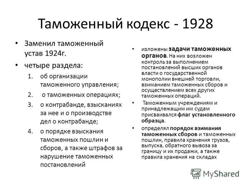 Таможенный кодекс - 1928 Заменил таможенный устав 1924 г. четыре раздела: 1. об организации таможенного управления; 2. о таможенных операциях; 3. о контрабанде, взысканиях за нее и о производстве дел о контрабанде; 4. о порядке взыскания таможенных п
