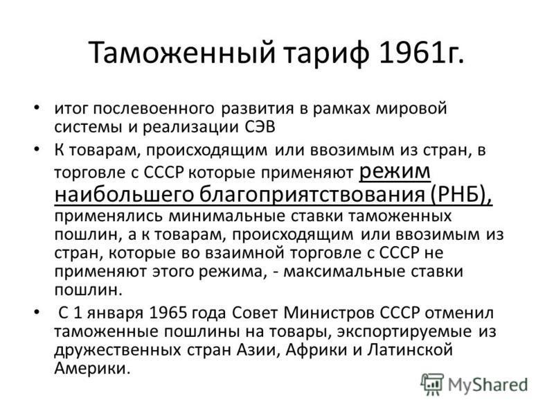 Таможенный тариф 1961 г. итог послевоенного развития в рамках мировой системы и реализации СЭВ К товарам, происходящим или ввозимым из стран, в торговле с СССР которые применяют режим наибольшего благоприятствования (РНБ), применялись минимальные ста