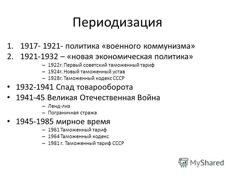 Периодизация 1.1917- 1921- политика «военного коммунизма» 2.1921-1932 – «новая экономическая политика» – 1922 г. Первый советский таможенный тариф – 1924 г. Новый таможенный устав – 1928 г. Таможенный кодекс СССР 1932-1941 Спад товарооборота 1941-45