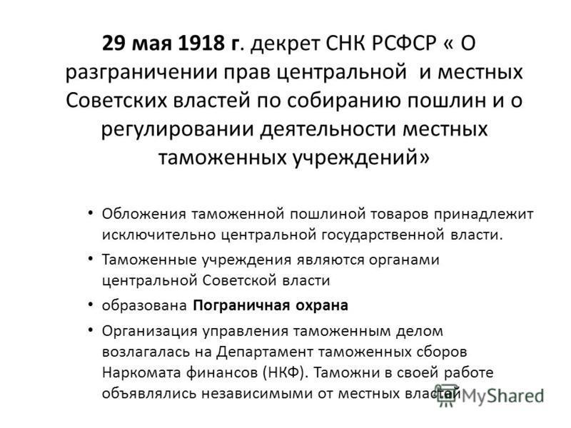 29 мая 1918 г. декрет СНК РСФСР « О разграничении прав центральной и местных Советских властей по собиранию пошлин и о регулировании деятельности местных таможенных учреждений» Обложения таможенной пошлиной товаров принадлежит исключительно центральн