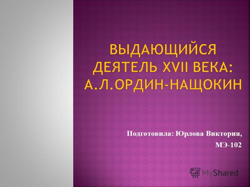Подготовила: Юрлова Виктория, МЭ-102