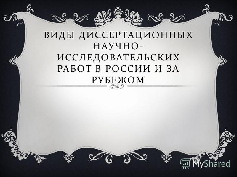 ВИДЫ ДИССЕРТАЦИОННЫХ НАУЧНО - ИССЛЕДОВАТЕЛЬСКИХ РАБОТ В РОССИИ И ЗА РУБЕЖОМ
