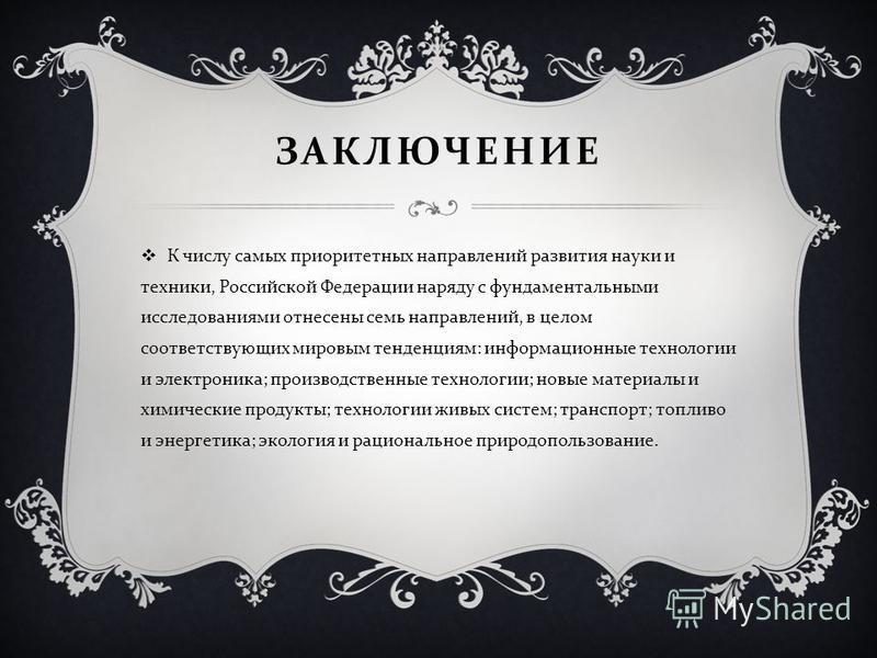 ЗАКЛЮЧЕНИЕ К числу самых приоритетных направлений развития науки и техники, Российской Федерации наряду с фундаментальными исследованиями отнесены семь направлений, в целом соответствующих мировым тенденциям : информационные технологии и электроника