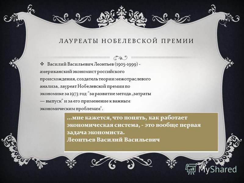 ЛАУРЕАТЫ НОБЕЛЕВСКОЙ ПРЕМИИ Василий Васильевич Леонтьев (1905-1999) - американский экономист российского происхождения, создатель теории межотраслевого анализа, лауреат Нобелевской премии по экономике за 1973 год