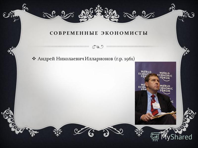 СОВРЕМЕННЫЕ ЭКОНОМИСТЫ Андрей Николаевич Илларионов ( г. р. 1961)