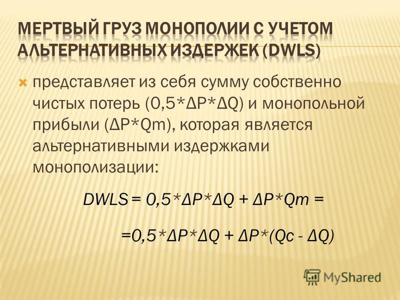 представляет из себя сумму собственно чистых потерь (0,5*ΔP*ΔQ) и монопольной прибыли (ΔP*Qm), которая является альтернативными издержками монополизации: DWLS = 0,5*ΔP*ΔQ + ΔP*Qm = =0,5*ΔP*ΔQ + ΔP*(Qc - ΔQ)