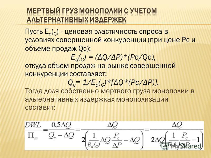 Пусть E d ( C ) - ценовая эластичность спроса в условиях совершенной конкуренции (при цене Рс и объеме продаж Qc): E d ( C ) = (ΔQ/ΔP)*(Pc/Qc), откуда объем продаж на рынке совершенной конкуренции составляет: Q c = 1/E d ( C )*[ΔQ*(Pc/ΔP)]. Тогда дол