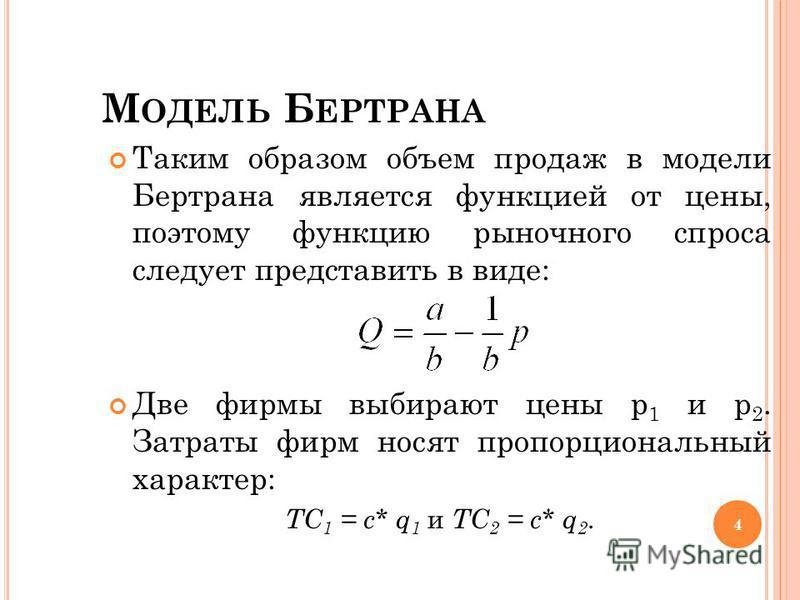 М ОДЕЛЬ Б ЕРТРАНА Таким образом объем продаж в модели Бертрана является функцией от цены, поэтому функцию рыночного спроса следует представить в виде: Две фирмы выбирают цены p 1 и p 2. Затраты фирм носят пропорциональный характер: ТC 1 = c* q 1 и ТC