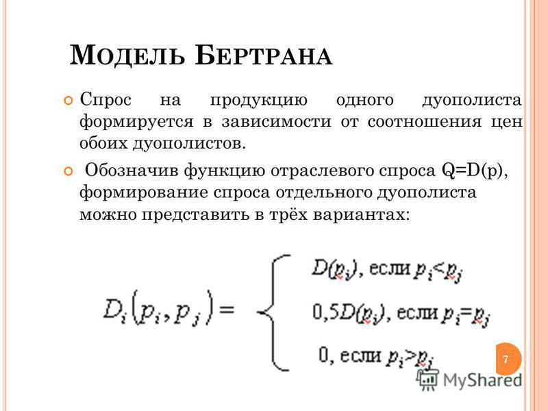 М ОДЕЛЬ Б ЕРТРАНА 7 Спрос на продукцию одного дуополиста формируется в зависимости от соотношения цен обоих дуополистов. Обозначив функцию отраслевого спроса Q=D(p), формирование спроса отдельного дуополиста можно представить в трёх вариантах: