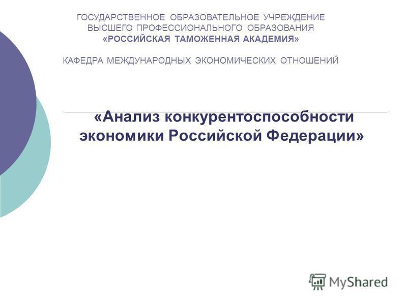 «Анализ конкурентоспособности экономики Российской Федерации» ГОСУДАРСТВЕННОЕ ОБРАЗОВАТЕЛЬНОЕ УЧРЕЖДЕНИЕ ВЫСШЕГО ПРОФЕССИОНАЛЬНОГО ОБРАЗОВАНИЯ «РОССИЙСКАЯ ТАМОЖЕННАЯ АКАДЕМИЯ» КАФЕДРА МЕЖДУНАРОДНЫХ ЭКОНОМИЧЕСКИХ ОТНОШЕНИЙ