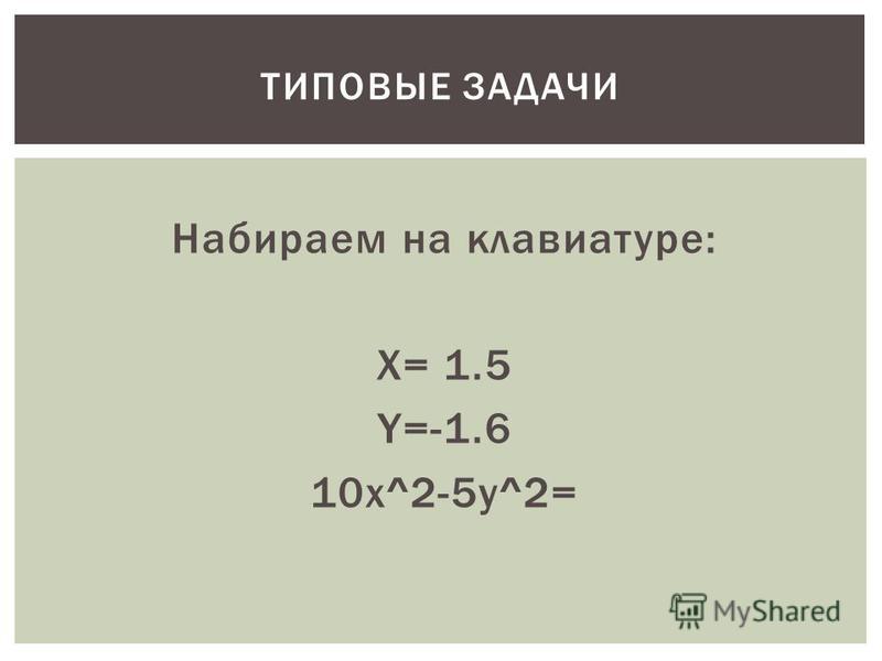 Набираем на клавиатуре: X= 1.5 Y=-1.6 10x^2-5y^2= ТИПОВЫЕ ЗАДАЧИ