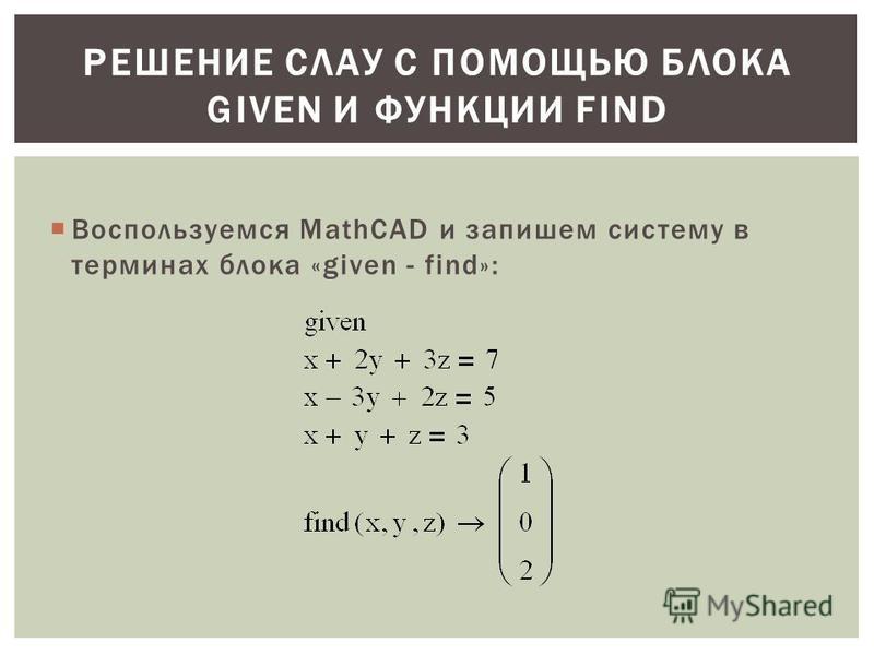 Воспользуемся MathCAD и запишем систему в терминах блока «given - find»: РЕШЕНИЕ СЛАУ С ПОМОЩЬЮ БЛОКА GIVEN И ФУНКЦИИ FIND
