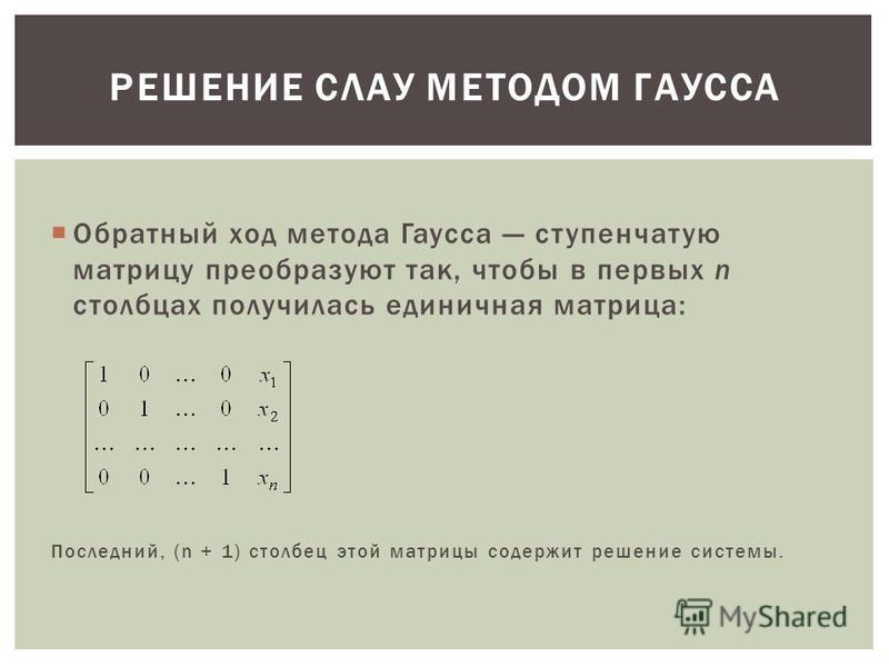 Обратный ход метода Гаусса ступенчатую матрицу преобразуют так, чтобы в первых n столбцах получилась единичная матрица: Последний, (n + 1) столбец этой матрицы содержит решение системы. РЕШЕНИЕ СЛАУ МЕТОДОМ ГАУССА