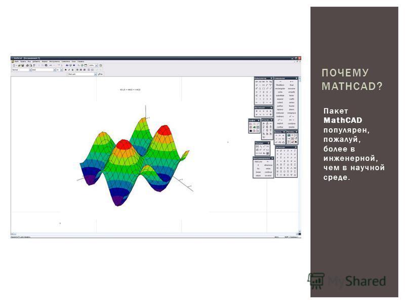 Пакет MathCAD популярен, пожалуй, более в инженерной, чем в научной среде. ПОЧЕМУ MATHCAD?