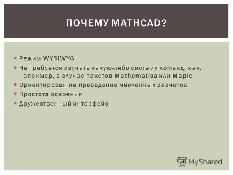 Режим WYSIWYG Не требуется изучать какую-либо систему команд, как, например, в случае пакетов Mathematica или Maple Ориентирован на проведение численных расчетов Простота освоения Дружественный интерфейс ПОЧЕМУ MATHCAD?