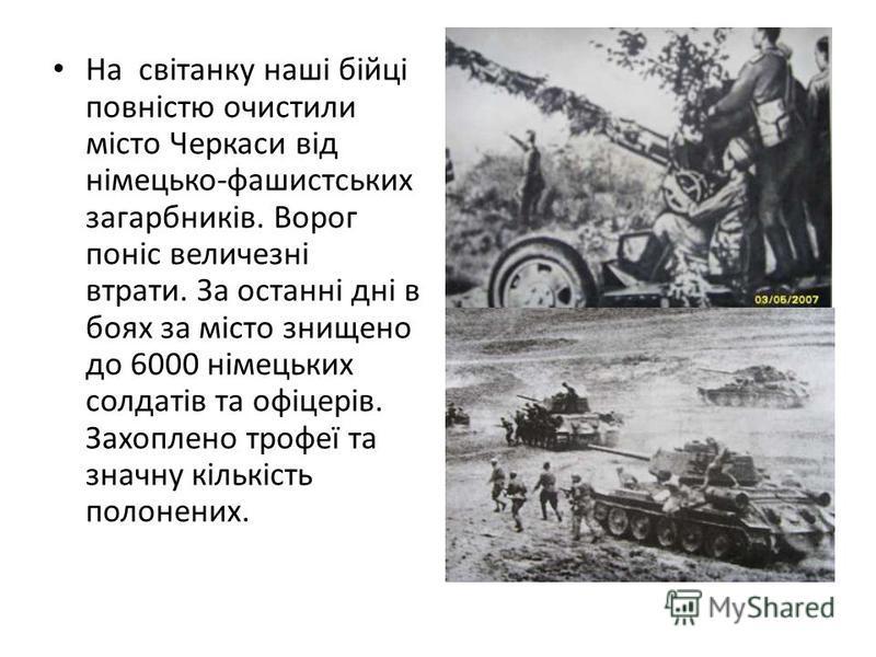 На світанку наші бійці повністю очистили місто Черкаси від німецько-фашистських загарбників. Ворог поніс величезні втрати. За останні дні в боях за місто знищено до 6000 німецьких солдатів та офіцерів. Захоплено трофеї та значну кількість полонених.