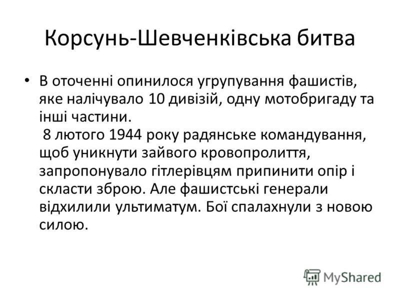 Корсунь-Шевченківська битва В оточенні опинилося угрупування фашистів, яке налічувало 10 дивізій, одну мотобригаду та інші частини. 8 лютого 1944 року радянське командування, щоб уникнути зайвого кровопролиття, запропонувало гітлерівцям припинити опі