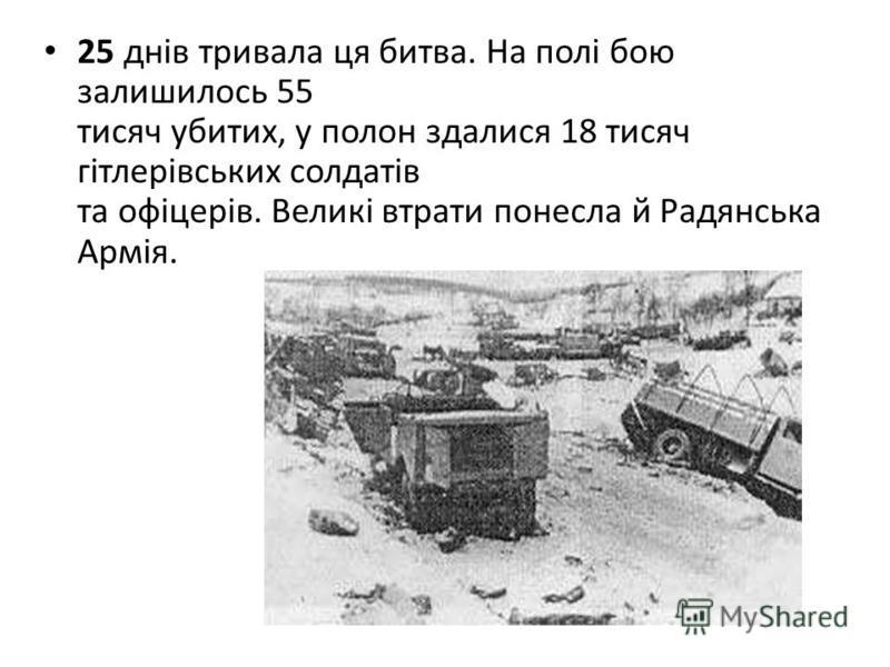 25 днів тривала ця битва. На полі бою залишилось 55 тисяч убитих, у полон здалися 18 тисяч гітлерівських солдатів та офіцерів. Великі втрати понесла й Радянська Армія.