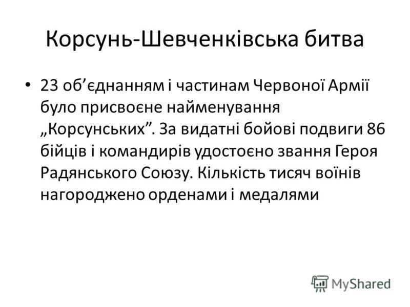Корсунь-Шевченківська битва 23 обєднанням і частинам Червоної Армії було присвоєне найменування Корсунських. За видатні бойові подвиги 86 бійців і командирів удостоєно звання Героя Радянського Союзу. Кількість тисяч воїнів нагороджено орденами і меда