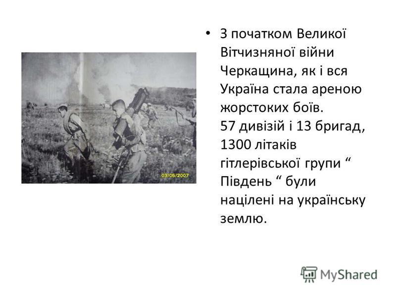 З початком Великої Вітчизняної війни Черкащина, як і вся Україна стала ареною жорстоких боїв. 57 дивізій і 13 бригад, 1300 літаків гітлерівської групи Південь були націлені на українську землю.
