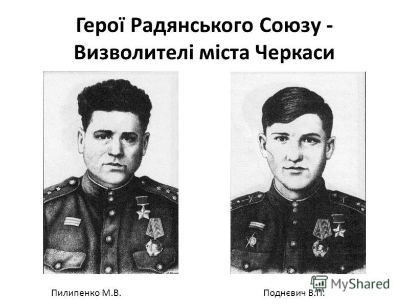 Герої Радянського Союзу - Визволителі міста Черкаси Пилипенко М.В.Поднєвич В.П.