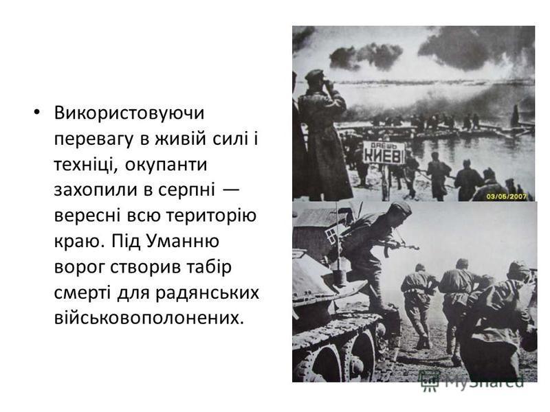 Використовуючи перевагу в живій силі і техніці, окупанти захопили в серпні вересні всю територію краю. Під Уманню ворог створив табір смерті для радянських військовополонених.
