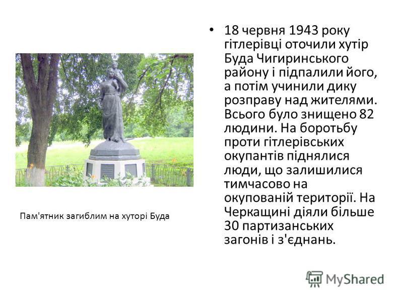 18 червня 1943 року гітлерівці оточили хутір Буда Чигиринського району і підпалили його, а потім учинили дику розправу над жителями. Всього було знищено 82 людини. На боротьбу проти гітлерівських окупантів піднялися люди, що залишилися тимчасово на о