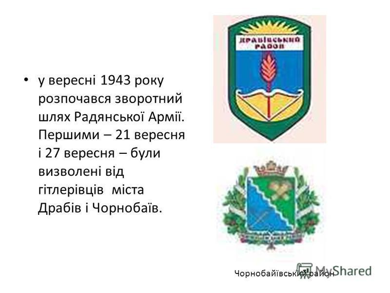 у вересні 1943 року розпочався зворотний шлях Радянської Армії. Першими – 21 вересня і 27 вересня – були визволені від гітлерівців міста Драбів і Чорнобаїв. Чорнобайївський район