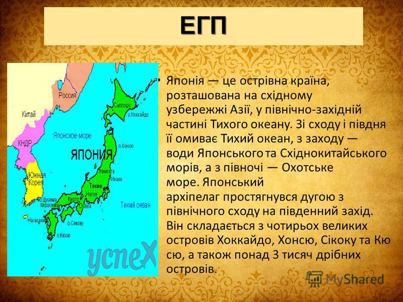 ЕГП Японія це острівна країна, розташована на східному узбережжі Азії, у північно-західній частині Тихого океану. Зі сходу і півдня її омиває Тихий океан, з заходу води Японського та Східнокитайського морів, а з півночі Охотське море. Японський архіп