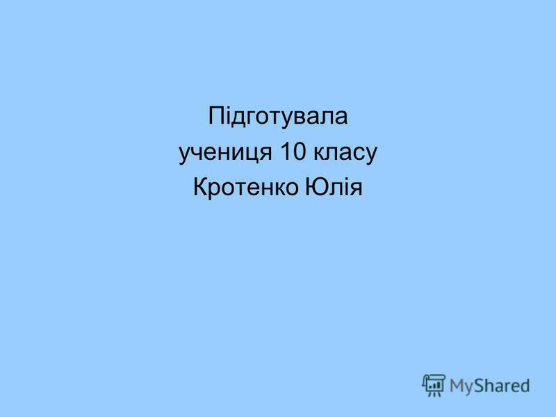 Підготувала учениця 10 класу Кротенко Юлія