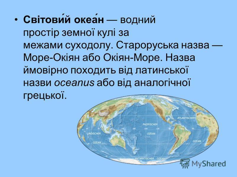 Світови́й океа́н водний простір земної кулі за межами суходолу. Староруська назва Море-Окіян або Окіян-Море. Назва ймовірно походить від латинської назви oceanus або від аналогічної грецької.