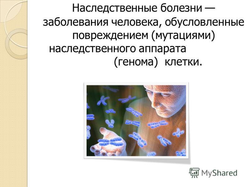 Наследственные болезни заболевания человека, обусловленные повреждением (мутациями) наследственного аппарата (генома) клетки..