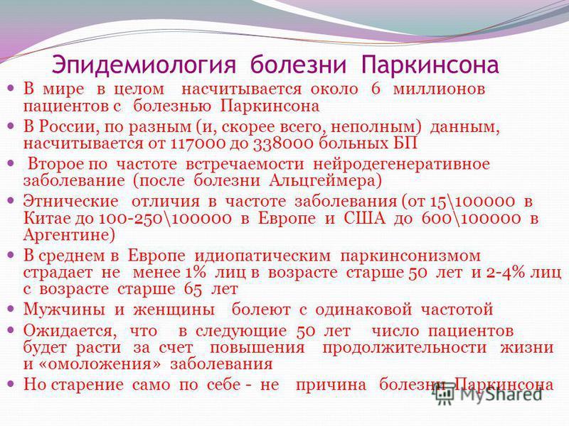 Эпидемиология болезни Паркинсона В мире в целом насчитывается около 6 миллионов пациентов с болезнью Паркинсона В России, по разным (и, скорее всего, неполным) данным, насчитывается от 117000 до 338000 больных БП Второе по частоте встречаемости нейро
