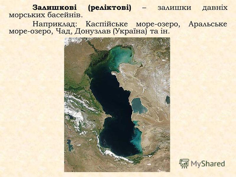 Залишкові (реліктові) – залишки давніх морських басейнів. Наприклад: Каспійське море-озеро, Аральське море-озеро, Чад, Донузлав (Україна) та ін.