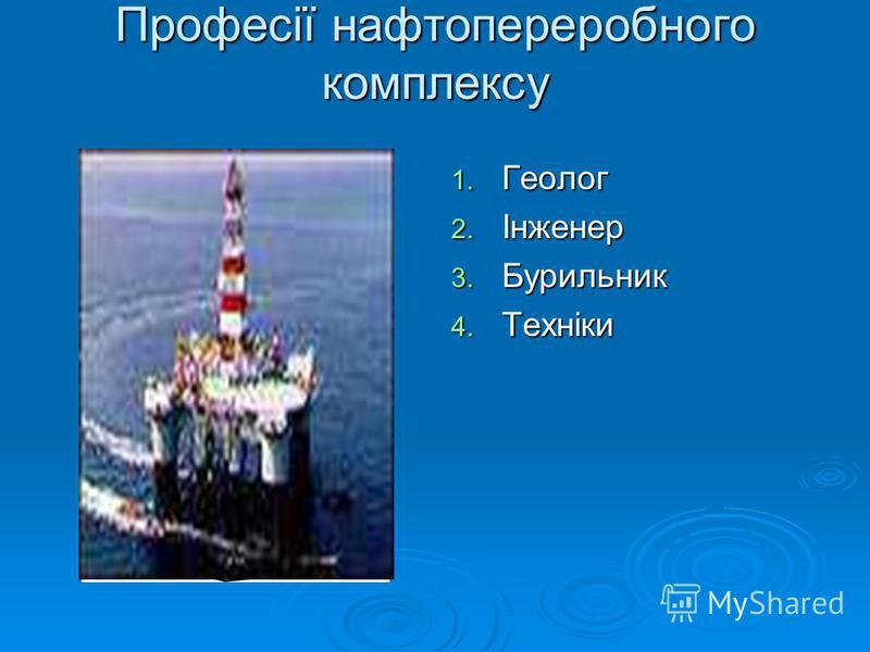 Професії нафтопереробного комплексу 1. Геолог 2. Інженер 3. Бурильник 4. Техніки
