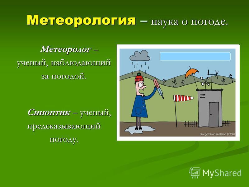 Метеорология – наука о погоде. Метеоролог – ученый, наблюдающий за погодой. Синоптик – ученый, предсказывающий погоду.