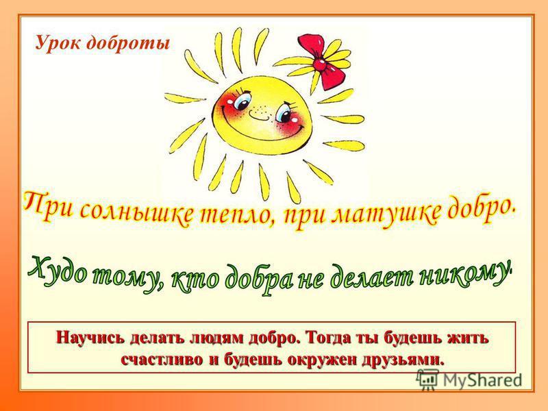 Научись делать людям добро. Тогда ты будешь жить счастливо и будешь окружен друзьями. Урок доброты