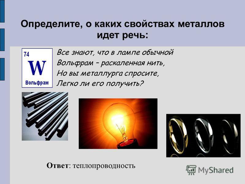 Определите, о каких свойствах металлов идет речь: Все знают, что в лампе обычной Вольфрам – раскаленная нить, Но вы металлурга спросите, Легко ли его получить? Ответ: теплопроводность