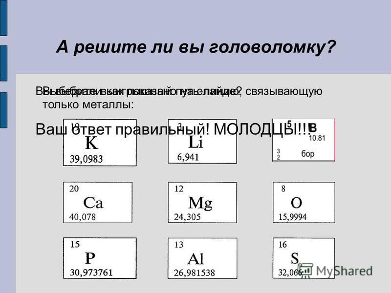 А решите ли вы головоломку? Выберите выигрышный путь-линию, связывающую только металлы: Вы выбрали как показано на слайде? Ваш ответ правильный! МОЛОДЦЫ!!!